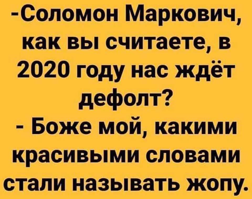 - Соломон Маркович, как вы считаете, в 2020 году нас ждёт дефолт? - Боже мой, какими красивыми словами стали называть жопу.